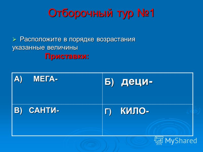 Отборочный тур 1 Расположите в порядке возрастания Расположите в порядке возрастания указанные величины Приставки: Приставки: А) МЕГА- Б) деци- В) САНТИ- Г) КИЛО-