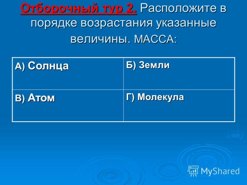Отборочный тур 2. Расположите в порядке возрастания указанные величины. МАССА: А) Солнца Б) Земли В) Атом Г) Молекула