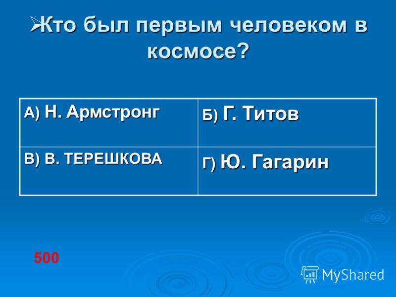 Кто был первым человеком в космосе? Кто был первым человеком в космосе? А) Н. Армстронг Б) Г. Титов В) В. ТЕРЕШКОВА Г) Ю. Гагарин 500