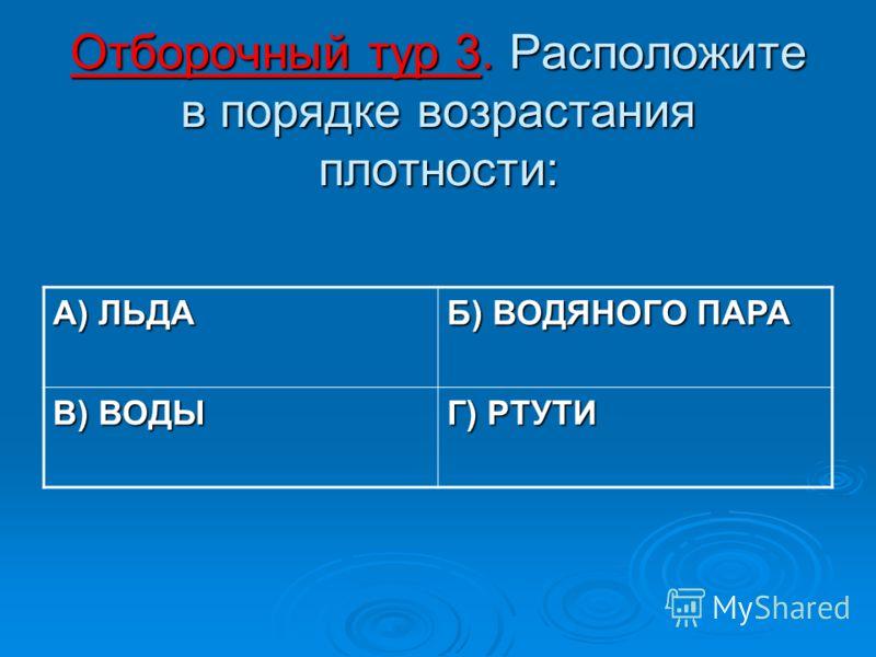 Отборочный тур 3. Расположите в порядке возрастания плотности: А) ЛЬДА Б) ВОДЯНОГО ПАРА В) ВОДЫ Г) РТУТИ