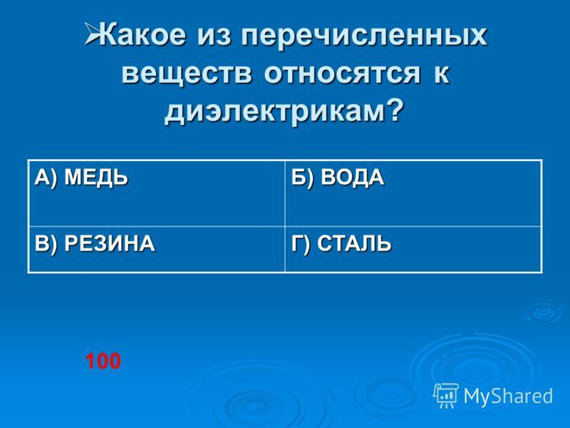 Какое из перечисленных веществ относятся к диэлектрикам? Какое из перечисленных веществ относятся к диэлектрикам? А) МЕДЬ Б) ВОДА В) РЕЗИНА Г) СТАЛЬ 100
