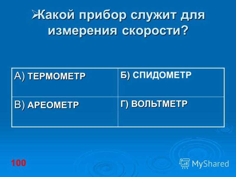 Какой прибор служит для измерения скорости? Какой прибор служит для измерения скорости? А) ТЕРМОМЕТР Б) Б) СПИДОМЕТР В) АРЕОМЕТР Г) ВОЛЬТМЕТР 100