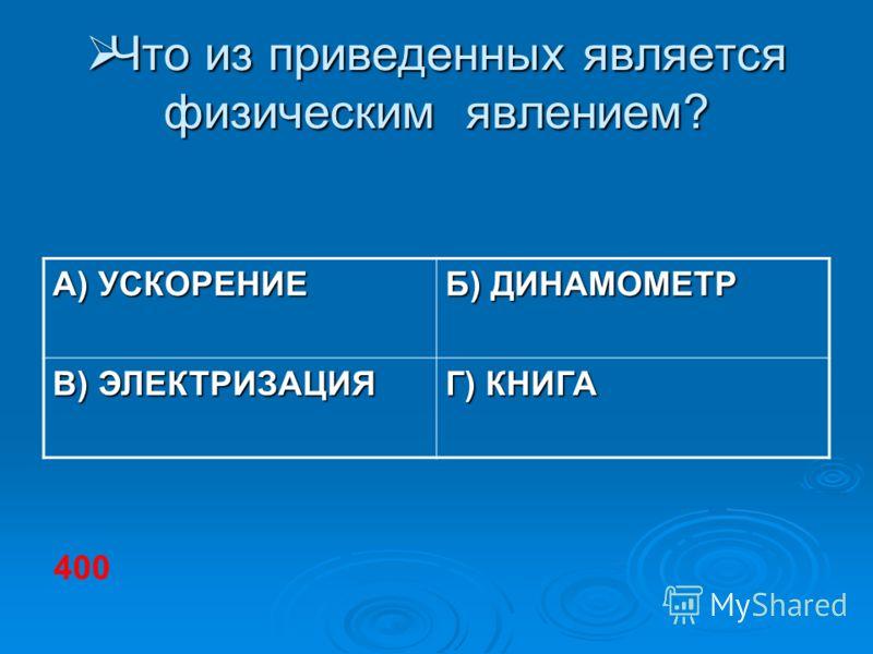 Что из приведенных является физическим явлением? Что из приведенных является физическим явлением? А) УСКОРЕНИЕ Б) ДИНАМОМЕТР В) ЭЛЕКТРИЗАЦИЯ Г) КНИГА