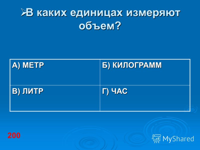 В каких единицах измеряют объем? В каких единицах измеряют объем? А) МЕТР Б) КИЛОГРАММ В) ЛИТР Г) ЧАС 200
