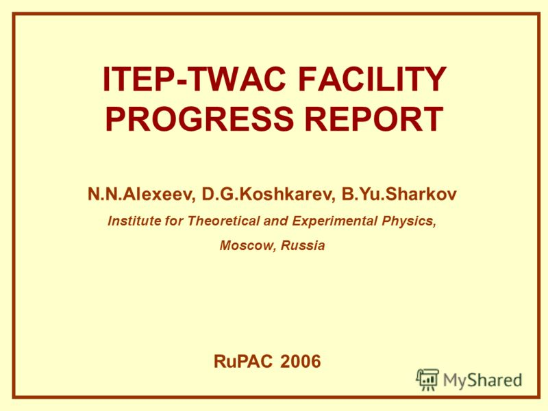 ITEP-TWAC FACILITY PROGRESS REPORT N.N.Alexeev, D.G.Koshkarev, B.Yu.Sharkov Institute for Theoretical and Experimental Physics, Moscow, Russia RuPAC 2006