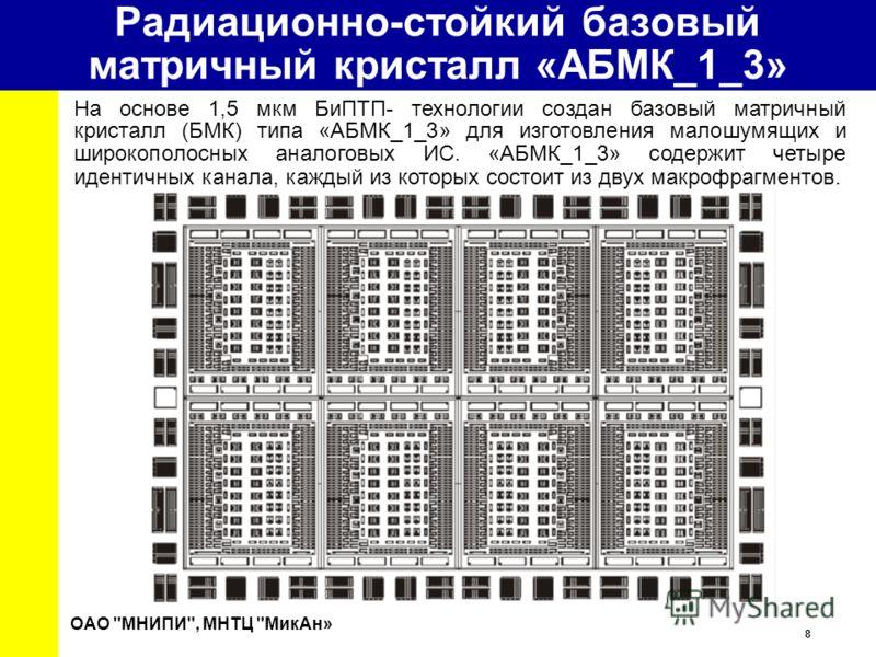 8 University Радиационно-стойкий базовый матричный кристалл «АБМК_1_3» На основе 1,5 мкм БиПТП- технологии создан базовый матричный кристалл (БМК) типа «АБМК_1_3» для изготовления малошумящих и широкополосных аналоговых ИС. «АБМК_1_3» содержит четыре