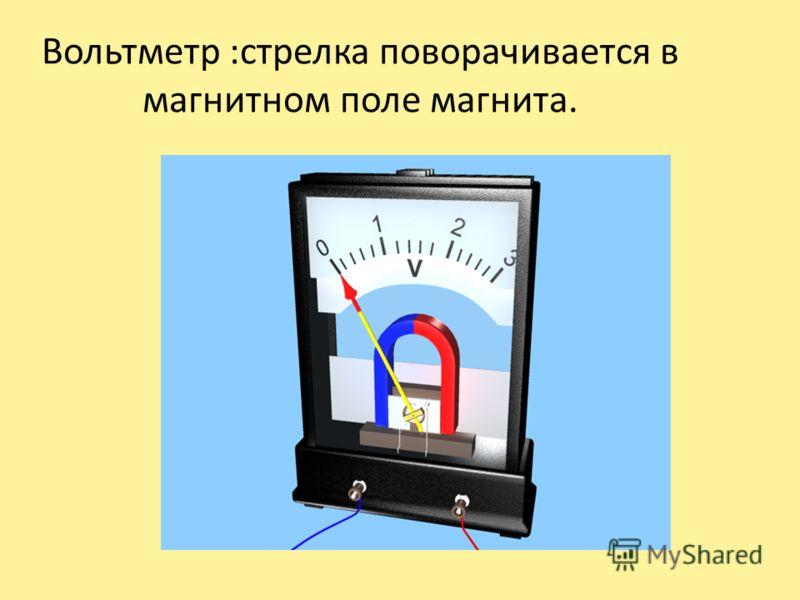 Вольтметр :стрелка поворачивается в магнитном поле магнита.