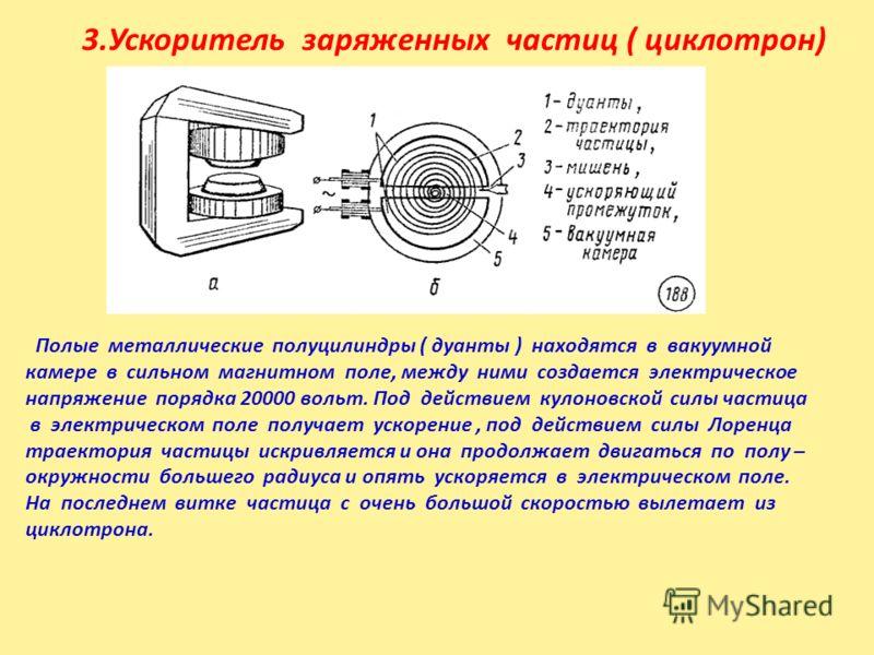 3.Ускоритель заряженных частиц ( циклотрон) Полые металлические полуцилиндры ( дуанты ) находятся в вакуумной камере в сильном магнитном поле, между ними создается электрическое напряжение порядка 20000 вольт. Под действием кулоновской силы частица в