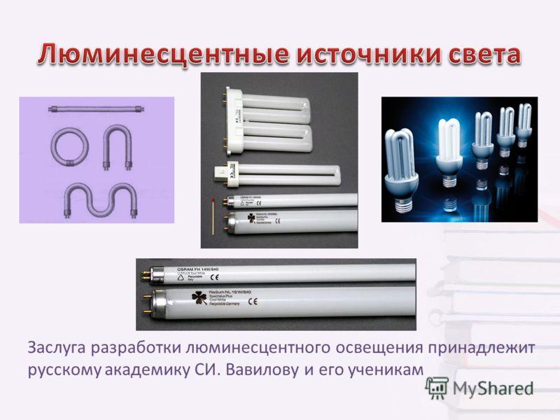 Заслуга разработки люминесцентного освещения принадлежит русскому академику СИ. Вавилову и его ученикам