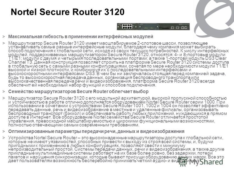 Nortel Secure Router 3120 >Максимальная гибкость в применении интерфейсных модулей >Маршрутизатор Secure Router 3120 имеет масштабируемое 2-слотовое шасси, позволяющее устанавливать самые разные интерфейсные модули, благодаря чему компания может выби