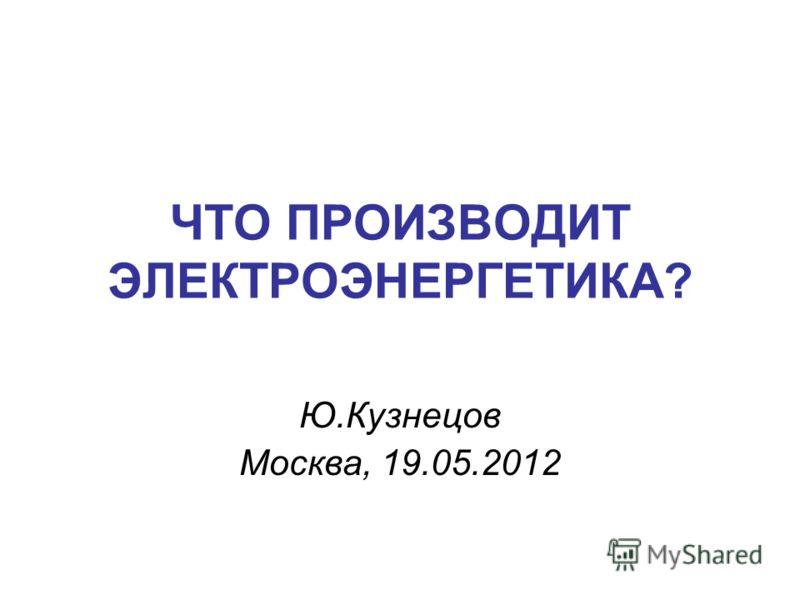 ЧТО ПРОИЗВОДИТ ЭЛЕКТРОЭНЕРГЕТИКА? Ю.Кузнецов Москва, 19.05.2012