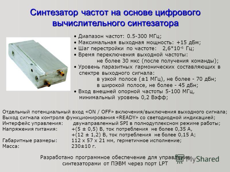 Синтезатор частот на основе цифрового вычислительного синтезатора Диапазон частот: 0.5-300 МГц; Максимальная выходная мощность: +15 дБм; Шаг перестройки по частоте: 2,6*10 -6 Гц; Время переключения выходной частоты: не более 30 мкс (после получения к