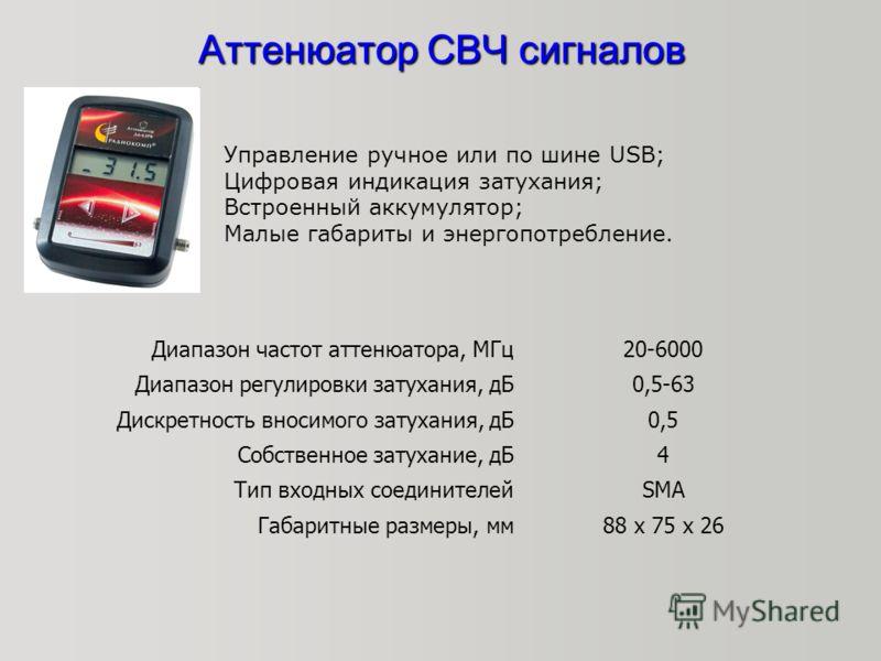 Аттенюатор СВЧ сигналов Управление ручное или по шине USB; Цифровая индикация затухания; Встроенный аккумулятор; Малые габариты и энергопотребление. Диапазон частот аттенюатора, МГц20-6000 Диапазон регулировки затухания, дБ0,5-63 Дискретность вносимо