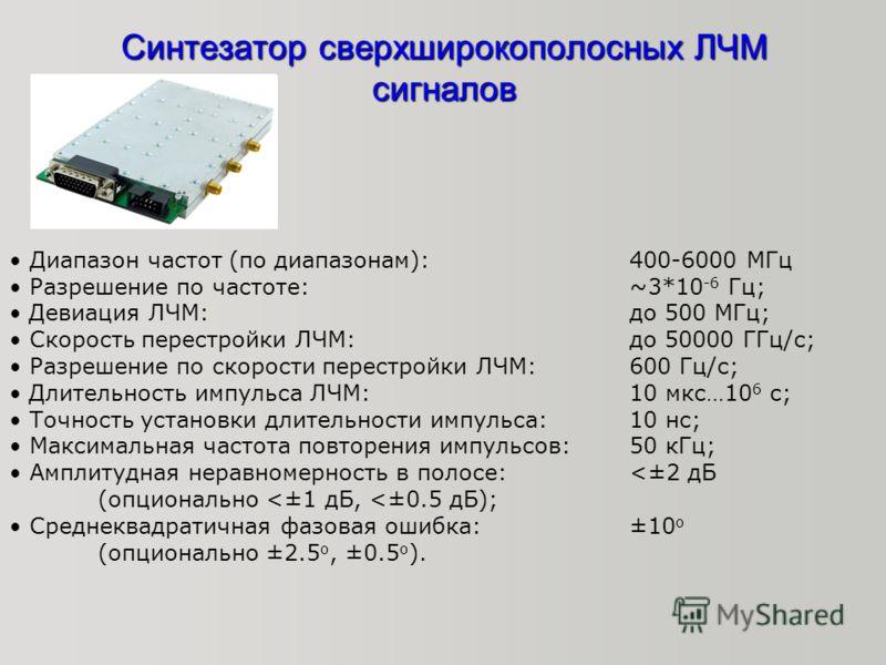 Синтезатор сверхширокополосных ЛЧМ сигналов Диапазон частот (по диапазонам): 400-6000 МГц Разрешение по частоте: ~3*10 -6 Гц; Девиация ЛЧМ: до 500 МГц; Скорость перестройки ЛЧМ: до 50000 ГГц/с; Разрешение по скорости перестройки ЛЧМ: 600 Гц/с; Длител