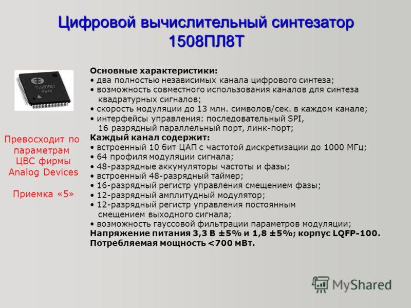 Цифровой вычислительный синтезатор 1508ПЛ8Т Основные характеристики: два полностью независимых канала цифрового синтеза; возможность совместного использования каналов для синтеза квадратурных сигналов; скорость модуляции до 13 млн. символов/сек. в ка