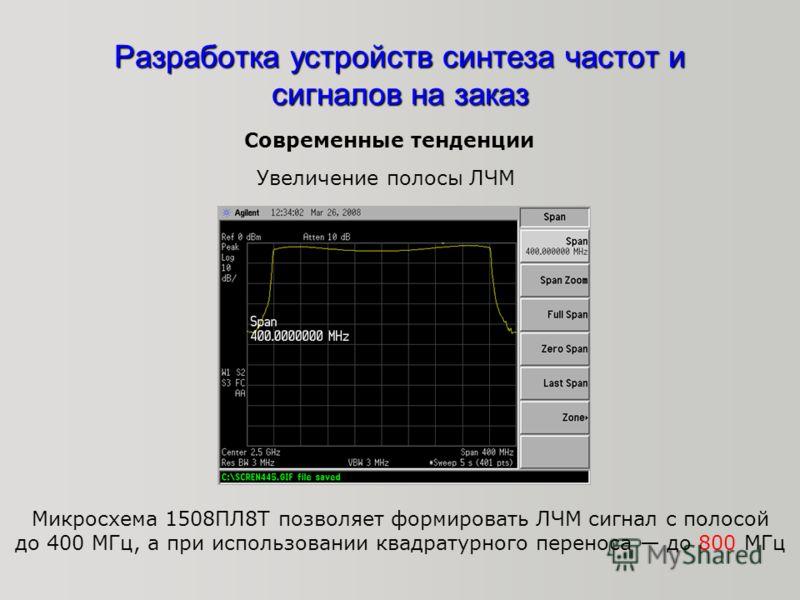 Современные тенденции Увеличение полосы ЛЧМ Микросхема 1508ПЛ8Т позволяет формировать ЛЧМ сигнал с полосой до 400 МГц, а при использовании квадратурного переноса до 800 МГц