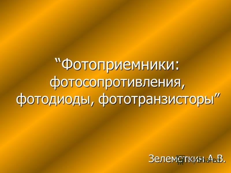 Фотоприемники: фотосопротивления, фотодиоды, фототранзисторы Зелемоткин А.В.