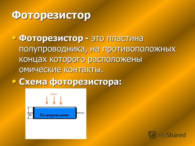 Фоторезистор Фоторезистор - это пластина полупроводника, на противоположных концах которого расположены омические контакты. Фоторезистор - это пластина полупроводника, на противоположных концах которого расположены омические контакты. Схема фоторезис