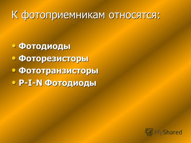К фотоприемникам относятся: Фотодиоды Фотодиоды Фоторезисторы Фоторезисторы Фототранзисторы Фототранзисторы P-I-N Фотодиоды P-I-N Фотодиоды