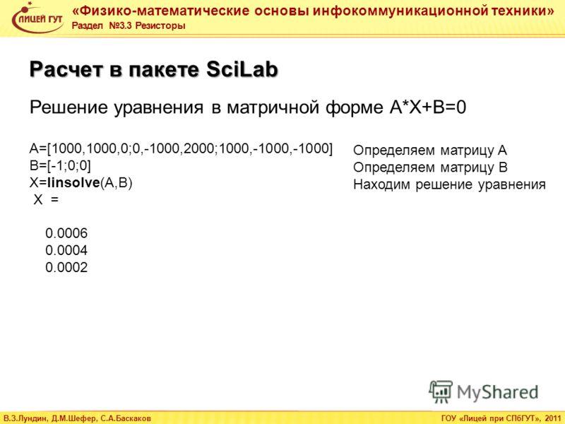 «Физико-математические основы инфокоммуникационной техники» Раздел 3.3 Резисторы В.З.Лундин, Д.М.Шефер, С.А.БаскаковГОУ «Лицей при СПбГУТ», 2011 A=[1000,1000,0;0,-1000,2000;1000,-1000,-1000] B=[-1;0;0] X=linsolve(A,B) X = 0.0006 0.0004 0.0002 Расчет