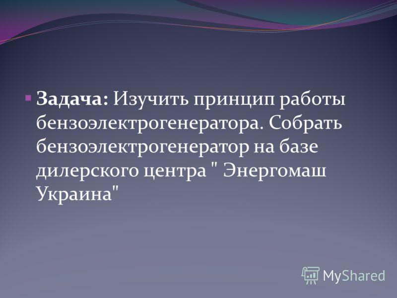 Задача: Изучить принцип работы бензоэлектрогенератора. Собрать бензоэлектрогенератор на базе дилерского центра  Энергомаш Украина