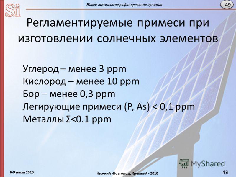 6-9 июля 2010 Нижний -Новгород, Кремний - 2010 Новая технология рафинирования кремния 49 Регламентируемые примеси при изготовлении солнечных элементов Углерод – менее 3 ppm Кислород – менее 10 ppm Бор – менее 0,3 ppm Легирующие примеси (Р, As) < 0,1