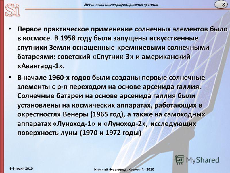 6-9 июля 2010 Нижний -Новгород, Кремний - 2010 Новая технология рафинирования кремния 8 Первое практическое применение солнечных элементов было в космосе. В 1958 году были запущены искусственные спутники Земли оснащенные кремниевыми солнечными батаре