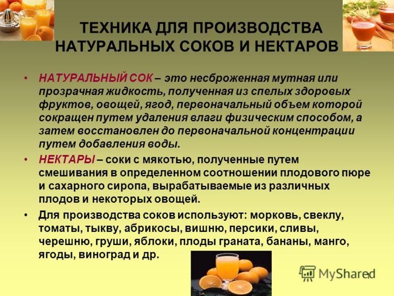 1 ТЕХНИКА ДЛЯ ПРОИЗВОДСТВА НАТУРАЛЬНЫХ СОКОВ И НЕКТАРОВ НАТУРАЛЬНЫЙ СОК – это несброженная мутная или прозрачная жидкость, полученная из спелых здоровых фруктов, овощей, ягод, первоначальный объем которой сокращен путем удаления влаги физическим спос