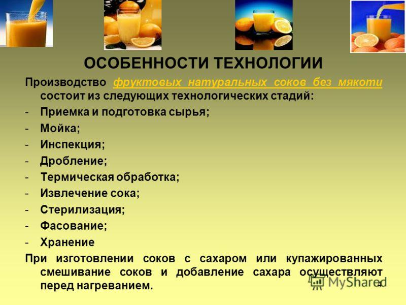 4 ОСОБЕННОСТИ ТЕХНОЛОГИИ Производство фруктовых натуральных соков без мякоти состоит из следующих технологических стадий: -Приемка и подготовка сырья; -Мойка; -Инспекция; -Дробление; -Термическая обработка; -Извлечение сока; -Стерилизация; -Фасование