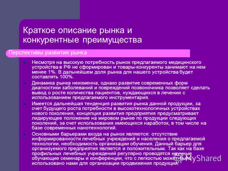 Несмотря на высокую потребность рынок предлагаемого медицинского устройства в РФ не сформирован и товары-конкуренты занимают на нем менее 1%. В дальнейшем доля рынка для нашего устройства будет составлять 100%. Динамика рынка неизменна, однако развит