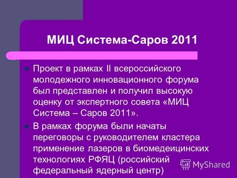 МИЦ Система-Саров 2011 Проект в рамках II всероссийского молодежного инновационного форума был представлен и получил высокую оценку от экспертного совета «МИЦ Система – Саров 2011». В рамках форума были начаты переговоры с руководителем кластера прим