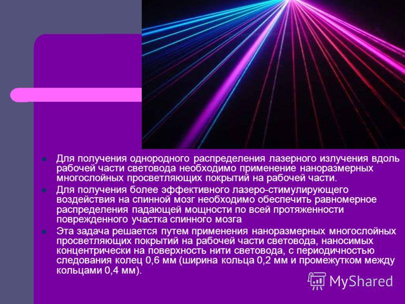 Для получения однородного распределения лазерного излучения вдоль рабочей части световода необходимо применение наноразмерных многослойных просветляющих покрытий на рабочей части. Для получения более эффективного лазеро-стимулирующего воздействия на