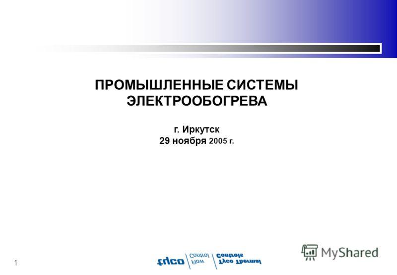 1 ПРОМЫШЛЕННЫЕ СИСТЕМЫ ЭЛЕКТРООБОГРЕВА г. Иркутск 29 ноября 2005 г.