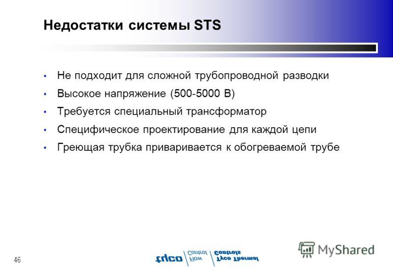 46 Недостатки системы STS Не подходит для сложной трубопроводной разводки Высокое напряжение (500-5000 В) Требуется специальный трансформатор Специфическое проектирование для каждой цепи Греющая трубка приваривается к обогреваемой трубе