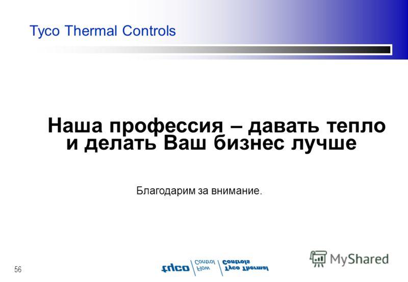 56 Tyco Thermal Controls Наша профессия – давать тепло и делать Ваш бизнес лучше Благодарим за внимание.
