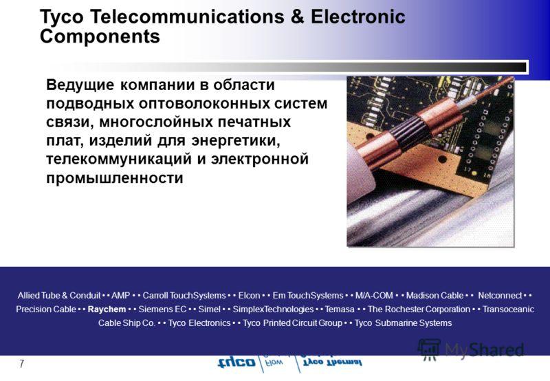 7 Tyco Telecommunications & Electronic Components Ведущие компании в области подводных оптоволоконных систем связи, многослойных печатных плат, изделий для энергетики, телекоммуникаций и электронной промышленности Allied Tube & Conduit AMP Carroll To
