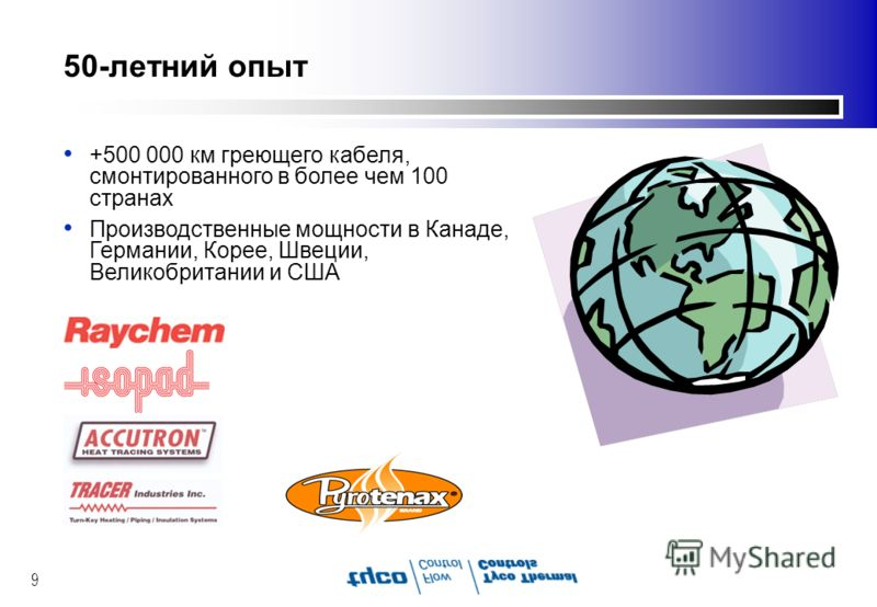 9 50-летний опыт +500 000 км греющего кабеля, смонтированного в более чем 100 странах Производственные мощности в Канаде, Германии, Корее, Швеции, Великобритании и США