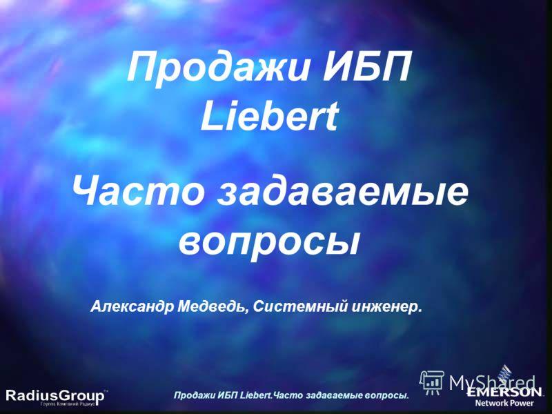 Продажи ИБП Liebert.Часто задаваемые вопросы. Продажи ИБП Liebert Часто задаваемые вопросы Александр Медведь, Системный инженер.