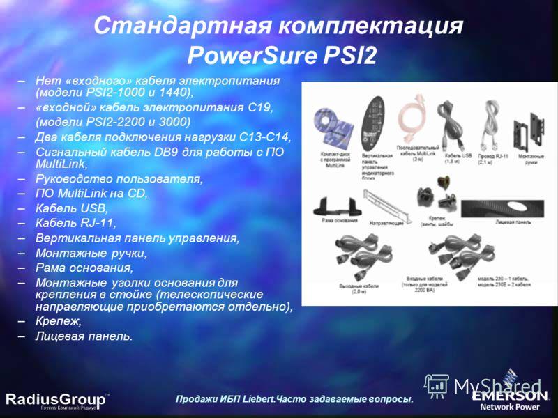 Стандартная комплектация PowerSure PSI2 Продажи ИБП Liebert.Часто задаваемые вопросы. –Нет «входного» кабеля электропитания (модели PSI2-1000 и 1440), –«входной» кабель электропитания C19, (модели PSI2-2200 и 3000) –Два кабеля подключения нагрузки C1