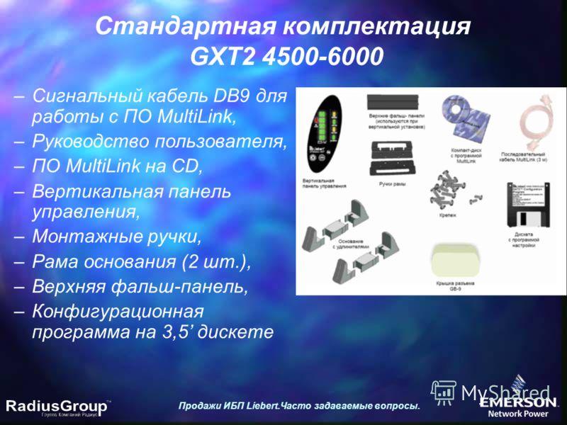 Стандартная комплектация GXT2 4500-6000 Продажи ИБП Liebert.Часто задаваемые вопросы. –Сигнальный кабель DB9 для работы с ПО MultiLink, –Руководство пользователя, –ПО MultiLink на CD, –Вертикальная панель управления, –Монтажные ручки, –Рама основания
