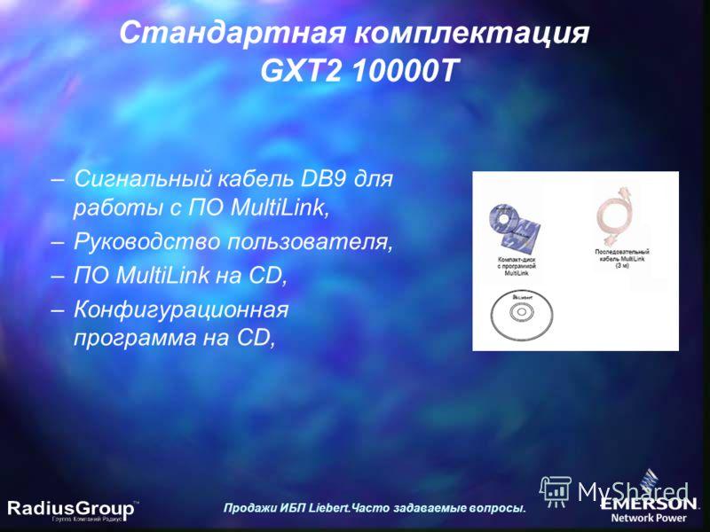 Стандартная комплектация GXT2 10000T Продажи ИБП Liebert.Часто задаваемые вопросы. –Сигнальный кабель DB9 для работы с ПО MultiLink, –Руководство пользователя, –ПО MultiLink на CD, –Конфигурационная программа на CD,