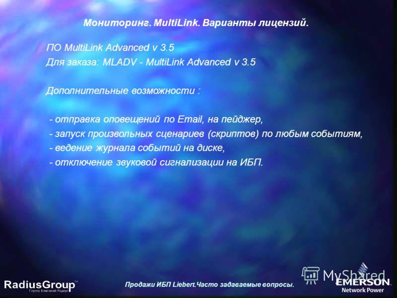 Продажи ИБП Liebert.Часто задаваемые вопросы. Мониторинг. MultiLink. Варианты лицензий. ПО MultiLink Advanced v 3.5 Для заказа: MLADV - MultiLink Advanced v 3.5 Дополнительные возможности : - отправка оповещений по Email, на пейджер, - запуск произво