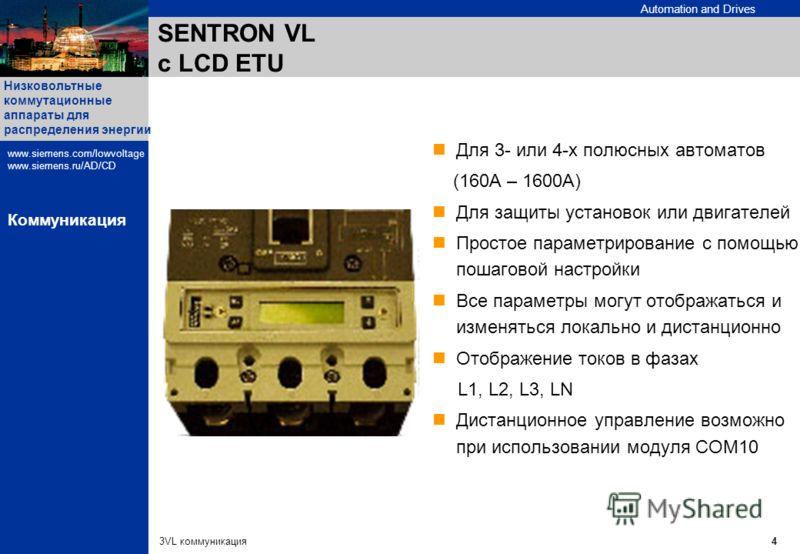 Automation and Drives Низковольтные коммутационные аппараты для распределения энергии www.siemens.com/lowvoltage www.siemens.ru/AD/CD 3VL коммуникация4 Коммуникация Для 3- или 4-х полюсных автоматов (160A – 1600A) Для защиты установок или двигателей