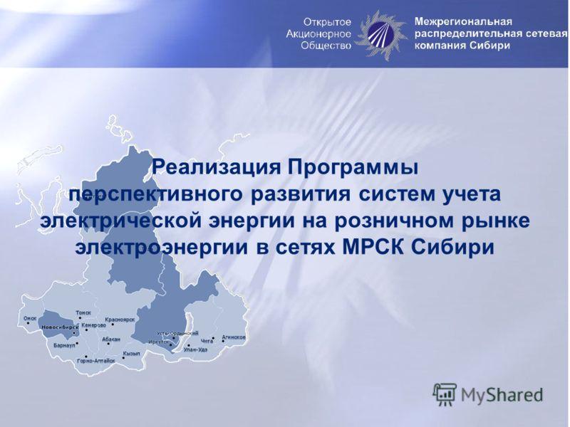 Реализация Программы перспективного развития систем учета электрической энергии на розничном рынке электроэнергии в сетях МРСК Сибири