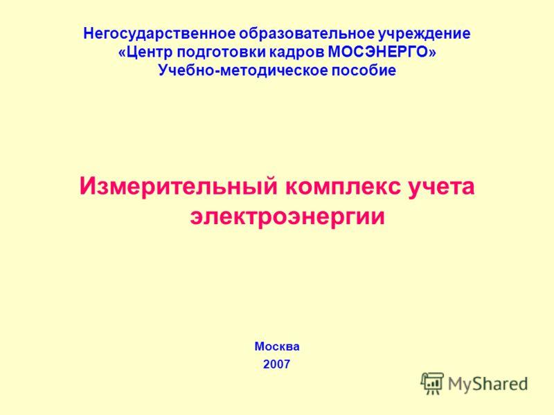 Негосударственное образовательное учреждение «Центр подготовки кадров МОСЭНЕРГО» Учебно-методическое пособие Измерительный комплекс учета электроэнергии Москва 2007