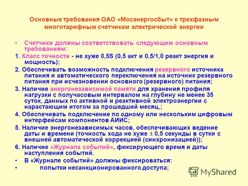 Основные требования ОАО «Мосэнергосбыт» к трехфазным многотарифным счетчикам электрической энергии Счетчики должны соответствовать следующим основным требованиям: 1. Класс точности - не хуже 0,5S (0,5 акт и 0,5/1,0 реакт энергия и мощность); 2. Обесп