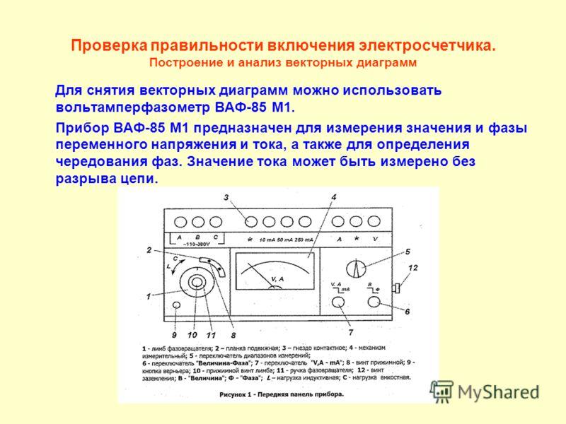 Проверка правильности включения электросчетчика. Построение и анализ векторных диаграмм Для снятия векторных диаграмм можно использовать вольтамперфазометр ВАФ-85 М1. Прибор ВАФ-85 М1 предназначен для измерения значения и фазы переменного напряжения