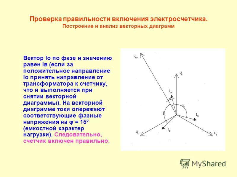 Проверка правильности включения электросчетчика. Построение и анализ векторных диаграмм Вектор Iо по фазе и значению равен Iв (если за положительное направление Iо принять направление от трансформатора к счетчику, что и выполняется при снятии векторн