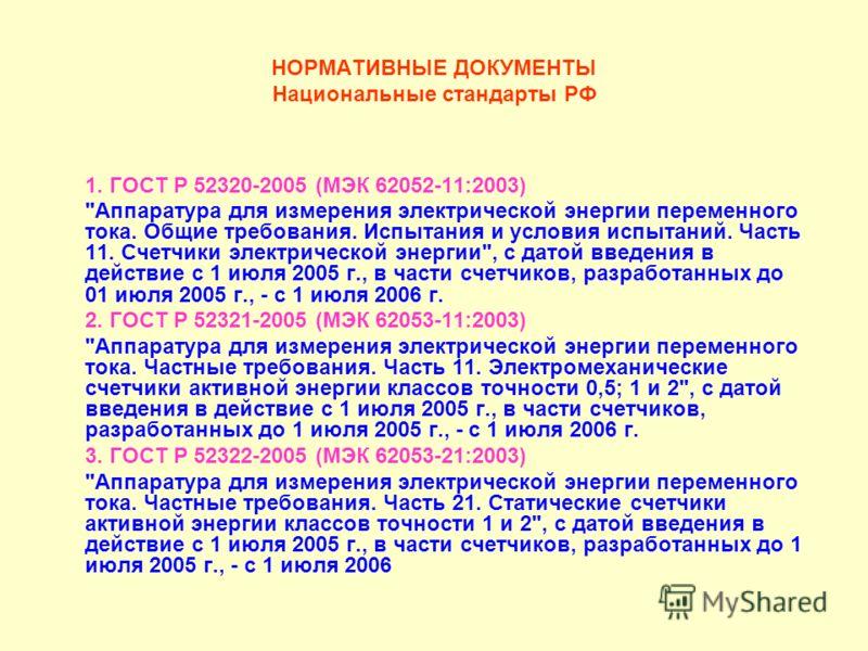 НОРМАТИВНЫЕ ДОКУМЕНТЫ Национальные стандарты РФ 1. ГОСТ P 52320-2005 (МЭК 62052-11:2003)
