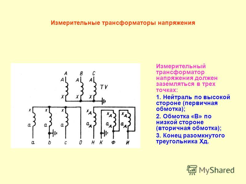 Измерительные трансформаторы напряжения Измерительный трансформатор напряжения должен заземляться в трех точках: 1. Нейтраль по высокой стороне (первичная обмотка); 2. Обмотка «В» по низкой стороне (вторичная обмотка); 3. Конец разомкнутого треугольн